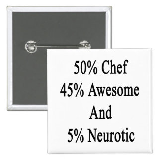 50 Chef 45 Awesome And 5 Neurotic.png Pinback Button