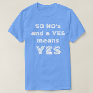 50 NO'S AND A YES MEANS YES T-Shirt