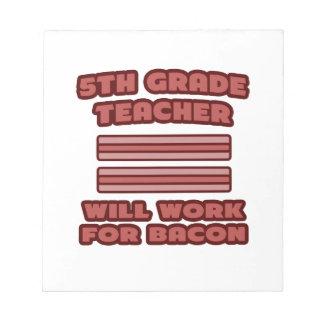 5th Grade Teacher .. Will Work For Bacon Notepads
