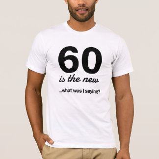 60 Is the New…What Was I Saying? T-Shirt