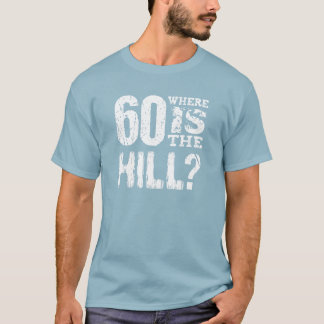 60 Where Is The Hill Funny 60th Birthday BLUE01 T-Shirt
