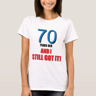 70 Years old, and I Still Got It! T-Shirt