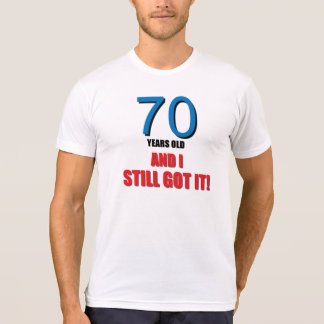 70 Years old, and I Still Got It! T Shirt