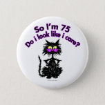 "75th Birthday Cat Button<br><div class=""desc"">&quot;So I&#39;m 75...  Do I Look Like I Care?&quot; Make any birthday a special one for the cat lover in your life with this funny cat lover gift.</div>"