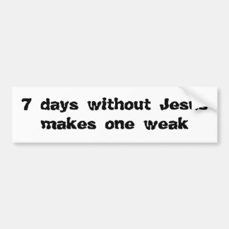 7 days without Jesus makes one weak Car Bumper Sticker