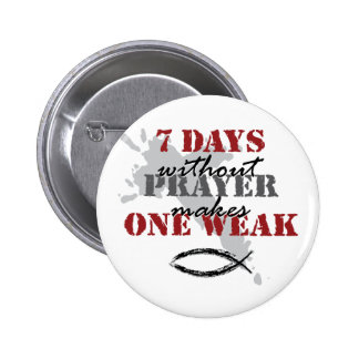 7 days without prayer makes one weak pinback buttons