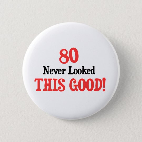 80 Never Looked This Good Pinback Button