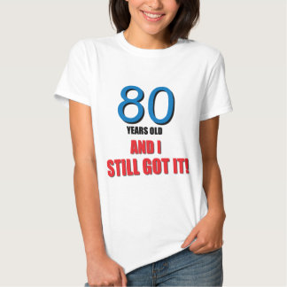80 years old I and Still Got it! Tee Shirt