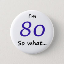 80th Birthday Funny I`m 80 so what Button