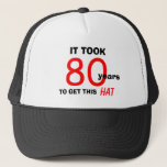 "80th Birthday Gag Gifts Hat for Men<br><div class=""desc"">This hat is an 80th birthday gag gift for men and features the words &quot;It Took 80 Years to Get This Hat&quot;.  The hat is great for the man who likes humor and for anyone who needs 80th birthday gift ideas.  Copyright Kathy Henis</div>"