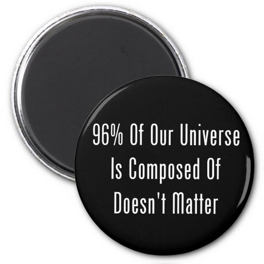 96% Of Our Universe Is Composed Of Doesn't Matter Magnet