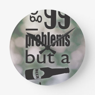 99 problems but a beer ain't one clock