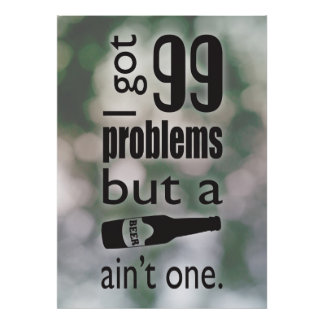 99 problems but a beer ain't one posters