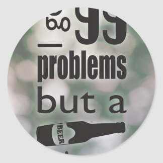 99 problems but a beer ain't one round sticker