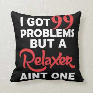 99 Problems But A Relaxer Aint One Pillow