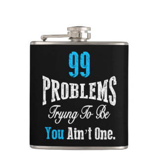 99 Problems Trying to be You Ain't One Hip Flask