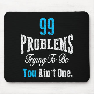 99 Problems Trying to be You Ain't One Mouse Pad