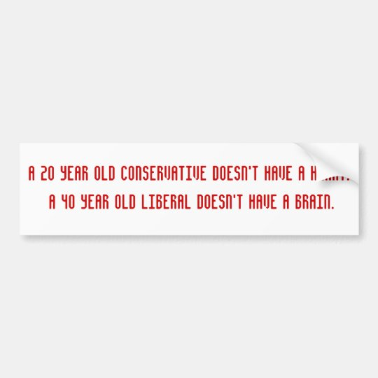 A 20 year old conservative doesn't have a heart... bumper sticker