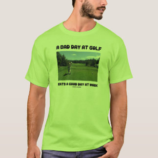 A Bad Day At Golf Beats A Good Day At Work T-Shirt