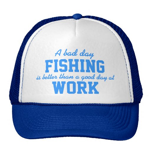 A bad day fishing better than a good day at work trucker for Good fishing days