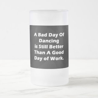 A Bad Day Of Dancing Frosted Glass Beer Mug