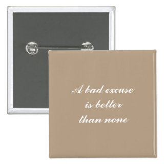 A bad excuse is better than none button