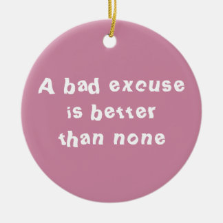 A bad excuse is better than none ceramic ornament