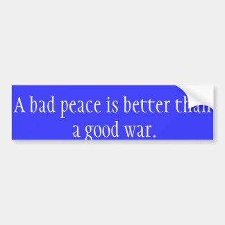 A Bad Peace is Better than a Good War bumper stick Bumper Sticker