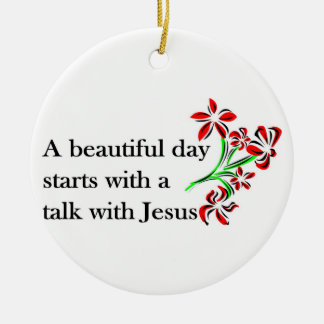 A beautiful day starts with a talk with Jesus Ceramic Ornament