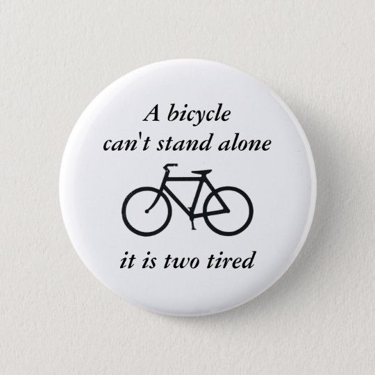 A bicycle can't stand alone, it is two tired button