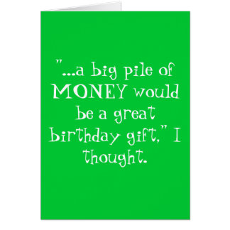 """""""...a big pile of MONEY would be a great birthd... Greeting Card"""
