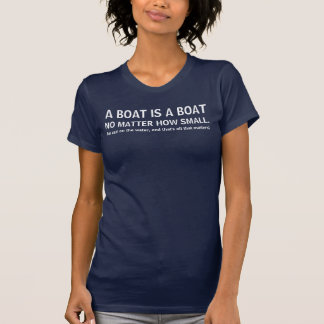 A boat is a boat, no matter how small - funny boat T-Shirt