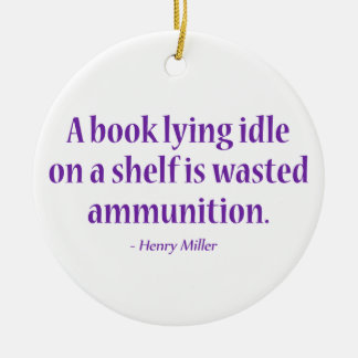 A Book Lying Idle On A Shelf Is Wasted Ammunition Ceramic Ornament