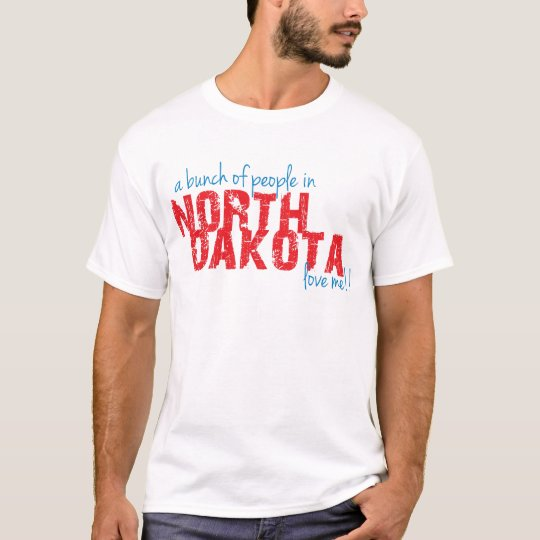 A Bunch of People in North Dakota Love Me!! T-Shirt