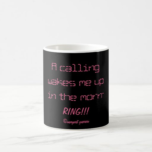 A calling wakes me up in the morn-RING!!!. Mugs
