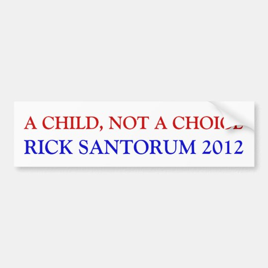 A CHILD, NOT A CHOICE, RICK SANTORUM 2012 BUMPER STICKER