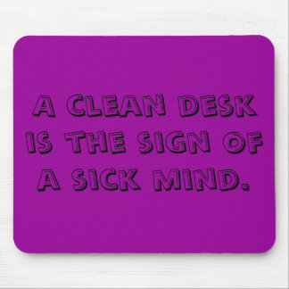 A clean desk is the sign of a sick mind. mouse pad