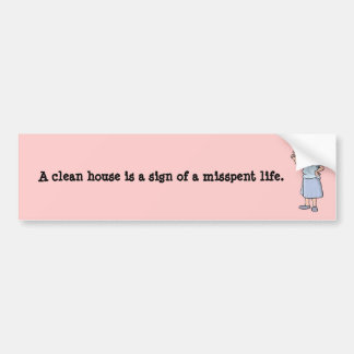 A clean house is a sign of a misspent life. bumper sticker