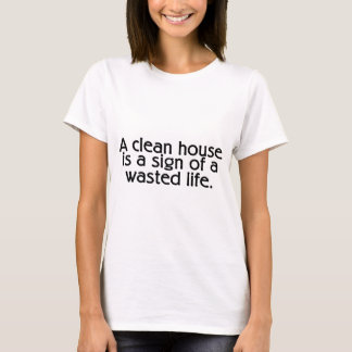 A Clean House Is A Sign Of A Wasted Life T-Shirt