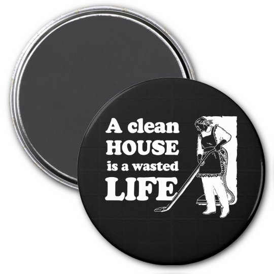 A CLEAN HOUSE IS A WASTED LIFE T-shirt Magnet