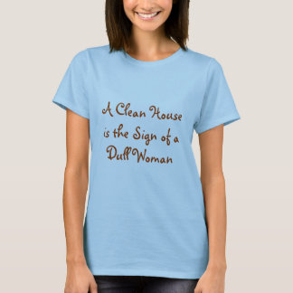 A Clean House is the Sign of a Dull Woman T Shirt