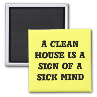 A cleanhouse is asign of a sick mind magnet