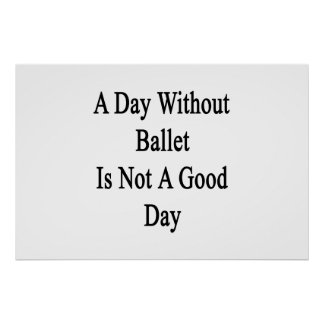 A Day Without Ballet Is Not A Good Day Print