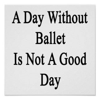 A Day Without Ballet Is Not A Good Day Poster
