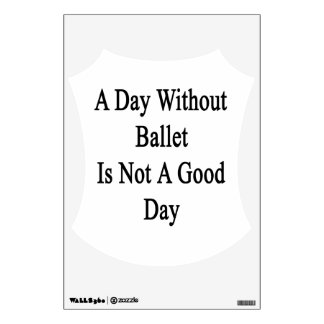 A Day Without Ballet Is Not A Good Day Wall Graphics