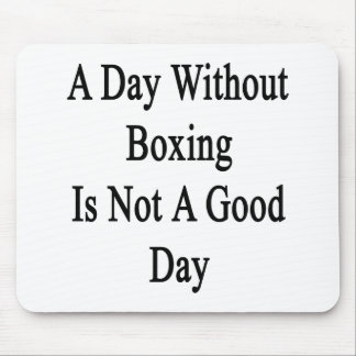 A Day Without Boxing Is Not A Good Day Mouse Pad