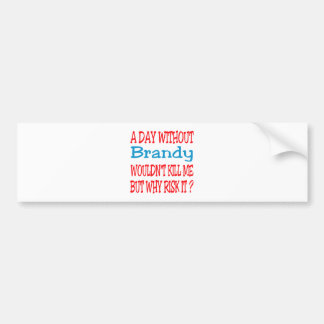 A day without Brandy wouldn't kill me but why risk Car Bumper Sticker