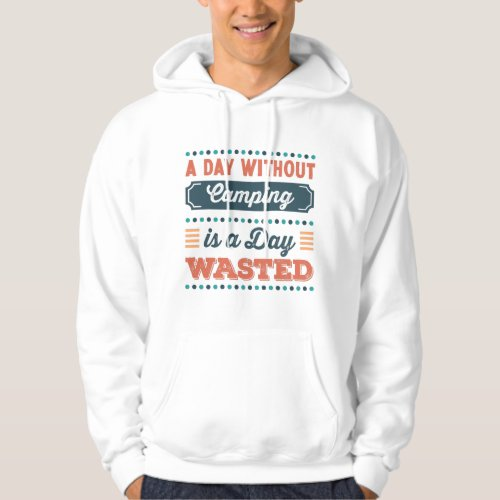 A Day without Camping is a day wasted Hoodie