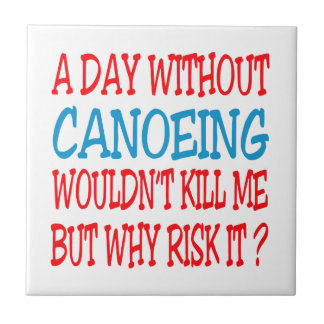 A Day Without Canoeing Wouldn t Kill Me Tiles