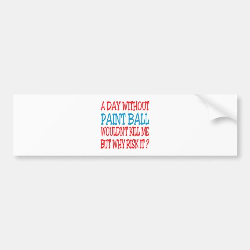 A Day Without Paint Ball Wouldn't Kill Me Bumper Sticker